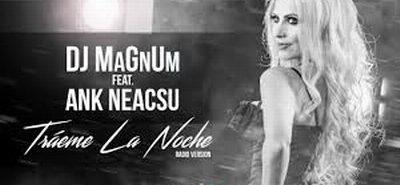 """Ank Neacsu revine cu o noua piesa """"Traeme la noche"""" impreuna cu Dj MaGnUm"""